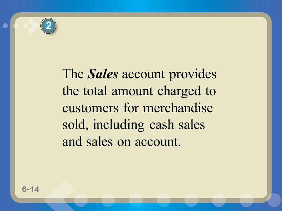 6-14 The Sales account provides the total amount charged to customers for merchandise sold, including cash sales and sales on account. 2