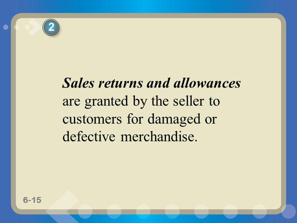 6-15 Sales returns and allowances are granted by the seller to customers for damaged or defective merchandise. 2