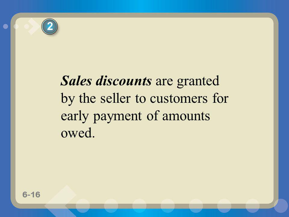 6-16 Sales discounts are granted by the seller to customers for early payment of amounts owed. 2
