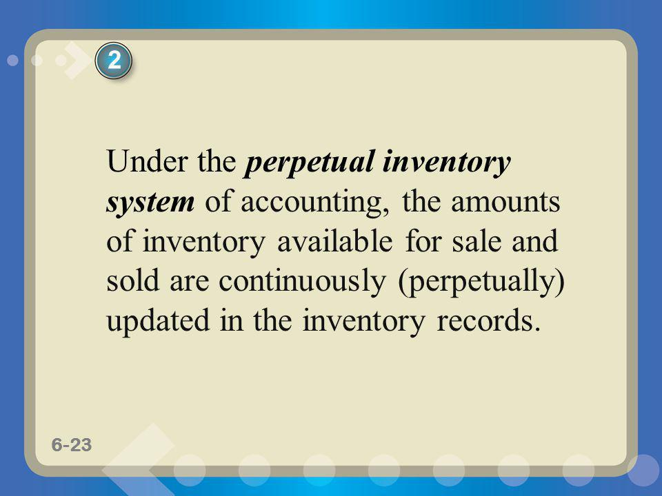 6-23 Under the perpetual inventory system of accounting, the amounts of inventory available for sale and sold are continuously (perpetually) updated i