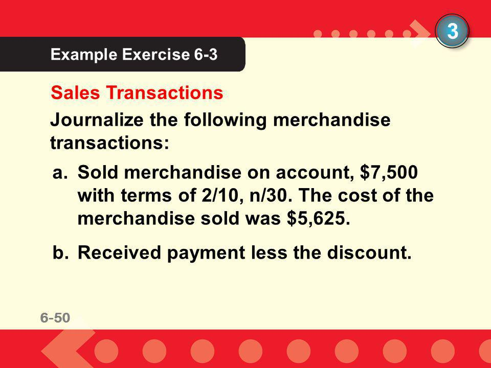 6-50 Example Exercise 6-3 3 Sales Transactions Journalize the following merchandise transactions: a.Sold merchandise on account, $7,500 with terms of