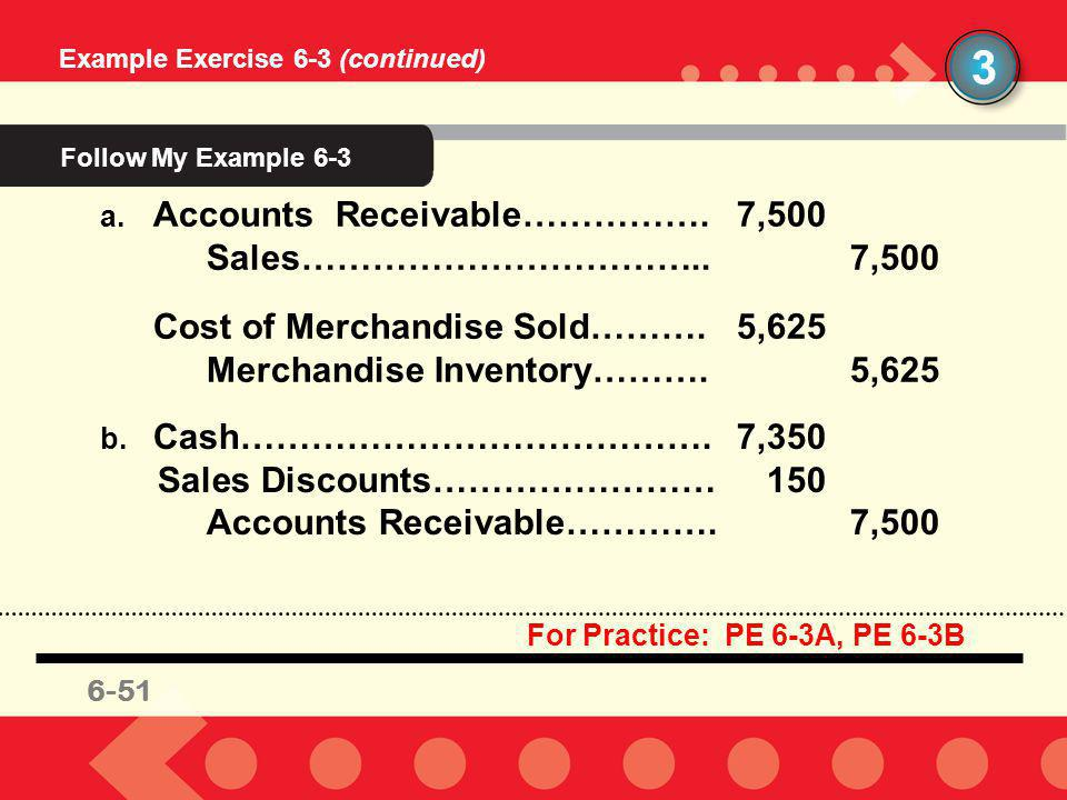 6-51 3 Example Exercise 6-3 (continued) a. Accounts Receivable…………….7,500 Sales……………………………..7,500 Cost of Merchandise Sold……….5,625 Merchandise Invent
