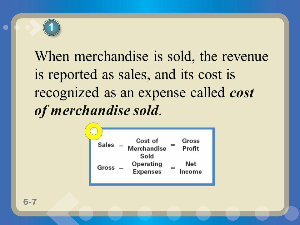 6-7 When merchandise is sold, the revenue is reported as sales, and its cost is recognized as an expense called cost of merchandise sold. 1
