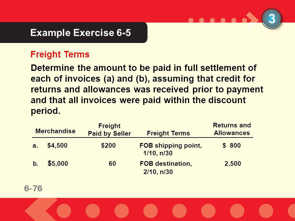 6-76 Example Exercise 6-5 3 Freight Terms Determine the amount to be paid in full settlement of each of invoices (a) and (b), assuming that credit for