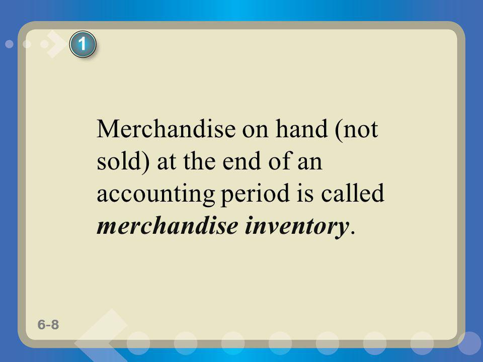 6-8 Merchandise on hand (not sold) at the end of an accounting period is called merchandise inventory. 1