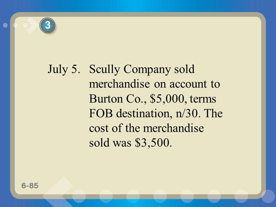 6-85 July 5. Scully Company sold merchandise on account to Burton Co., $5,000, terms FOB destination, n/30. The cost of the merchandise sold was $3,50