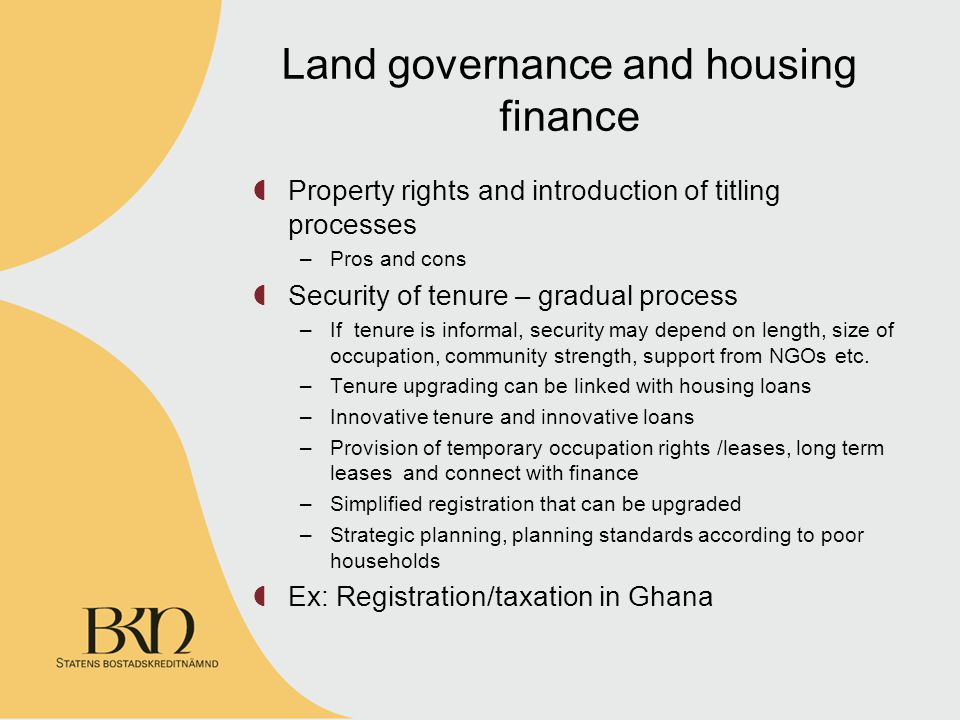 Land governance and housing finance Property rights and introduction of titling processes –Pros and cons Security of tenure – gradual process –If tenure is informal, security may depend on length, size of occupation, community strength, support from NGOs etc.