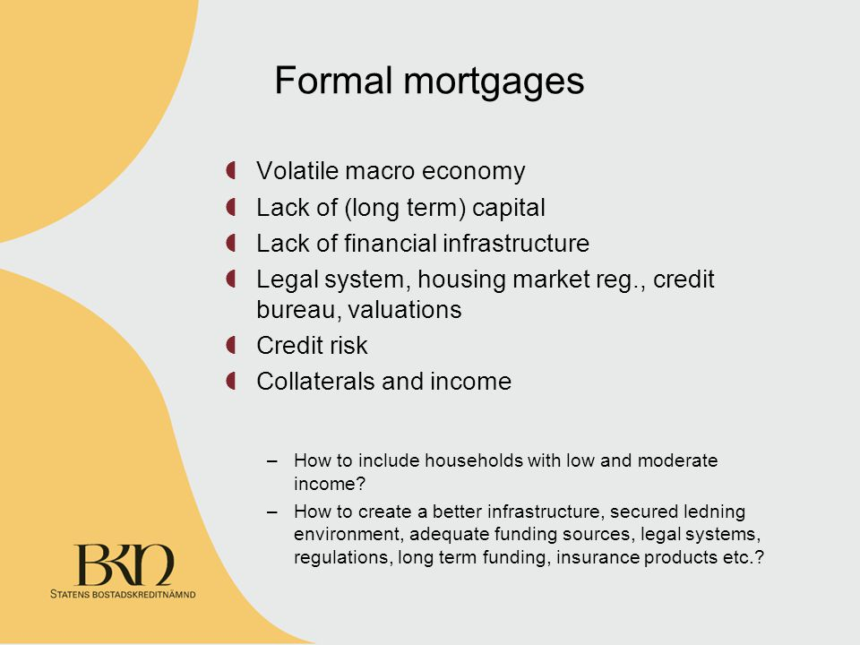 Formal mortgages Volatile macro economy Lack of (long term) capital Lack of financial infrastructure Legal system, housing market reg., credit bureau, valuations Credit risk Collaterals and income –How to include households with low and moderate income.