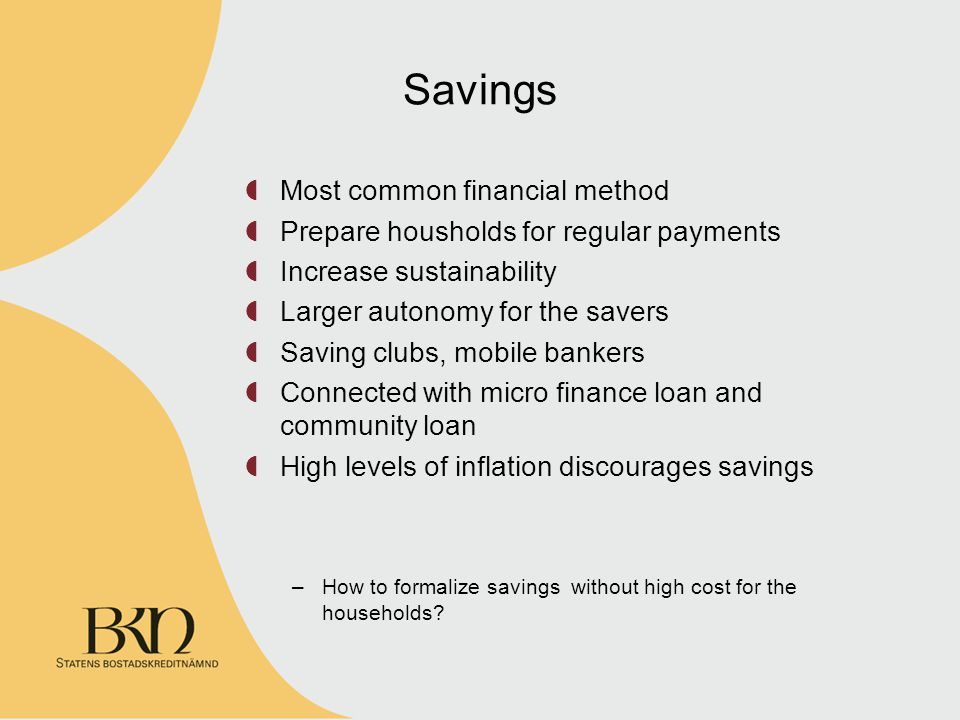 Savings Most common financial method Prepare housholds for regular payments Increase sustainability Larger autonomy for the savers Saving clubs, mobile bankers Connected with micro finance loan and community loan High levels of inflation discourages savings –How to formalize savings without high cost for the households