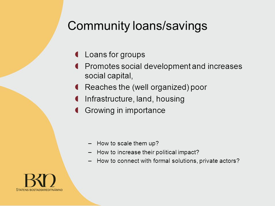 Community loans/savings Loans for groups Promotes social development and increases social capital, Reaches the (well organized) poor Infrastructure, land, housing Growing in importance –How to scale them up.