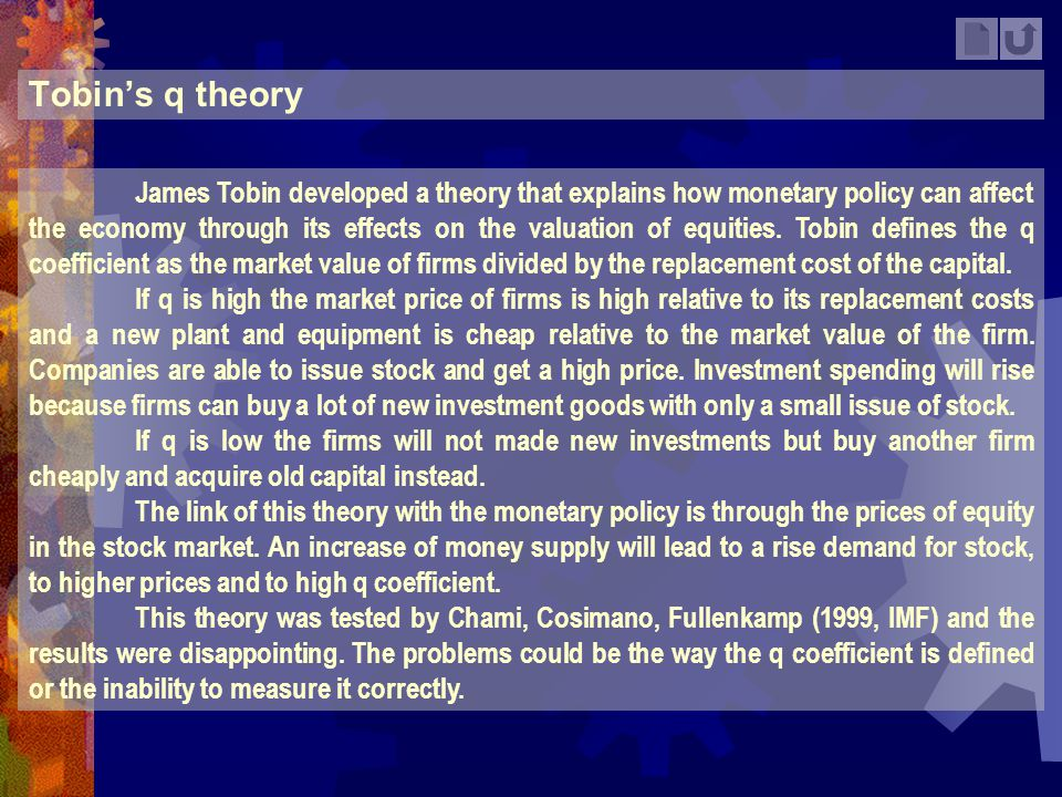 Tobins q theory James Tobin developed a theory that explains how monetary policy can affect the economy through its effects on the valuation of equiti