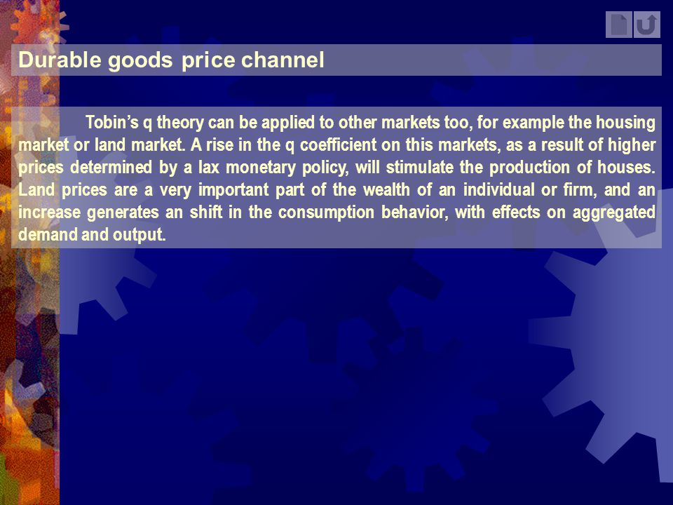 Durable goods price channel Tobins q theory can be applied to other markets too, for example the housing market or land market. A rise in the q coeffi
