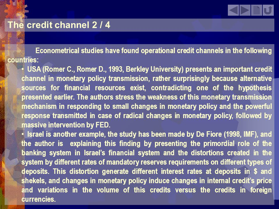 The credit channel 3 / 4 Econometrical studies have found also countries in which the credit channel doesnt appear to be important: Germany (Sigfried, 2000, Hamburg University) provides proofs that the credit channel has no important effect in Germany.
