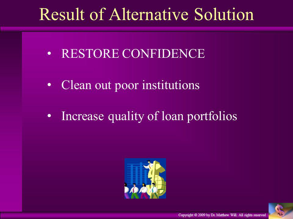 Copyright © 2009 by Dr. Matthew Will. All rights reserved Result of Alternative Solution RESTORE CONFIDENCE Clean out poor institutions Increase quali