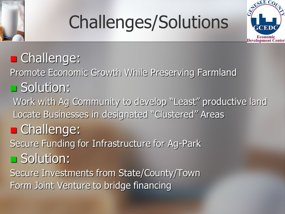 Challenges/Solutions Challenge: Challenge: Promote Economic Growth While Preserving Farmland Solution: Solution: Work with Ag Community to develop Least productive land Work with Ag Community to develop Least productive land Locate Businesses in designated Clustered Areas Locate Businesses in designated Clustered Areas Challenge: Challenge: Secure Funding for Infrastructure for Ag-Park Solution: Solution: Secure Investments from State/County/Town Form Joint Venture to bridge financing
