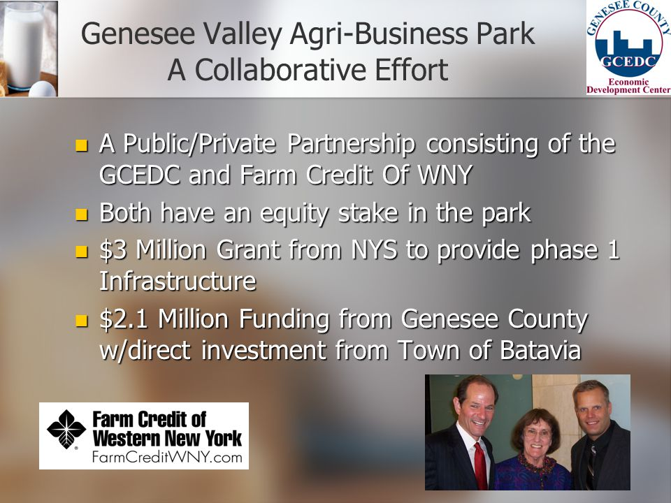 Genesee Valley Agri-Business Park A Collaborative Effort A Public/Private Partnership consisting of the GCEDC and Farm Credit Of WNY A Public/Private Partnership consisting of the GCEDC and Farm Credit Of WNY Both have an equity stake in the park Both have an equity stake in the park $3 Million Grant from NYS to provide phase 1 Infrastructure $3 Million Grant from NYS to provide phase 1 Infrastructure $2.1 Million Funding from Genesee County w/direct investment from Town of Batavia $2.1 Million Funding from Genesee County w/direct investment from Town of Batavia