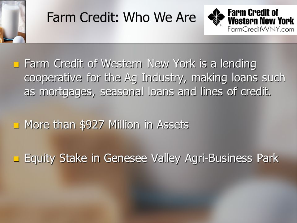 Farm Credit of Western New York is a lending cooperative for the Ag Industry, making loans such as mortgages, seasonal loans and lines of credit.