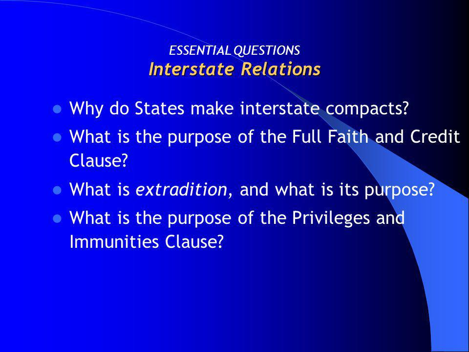 Interstate Relations ESSENTIAL QUESTIONS Interstate Relations Why do States make interstate compacts? What is the purpose of the Full Faith and Credit