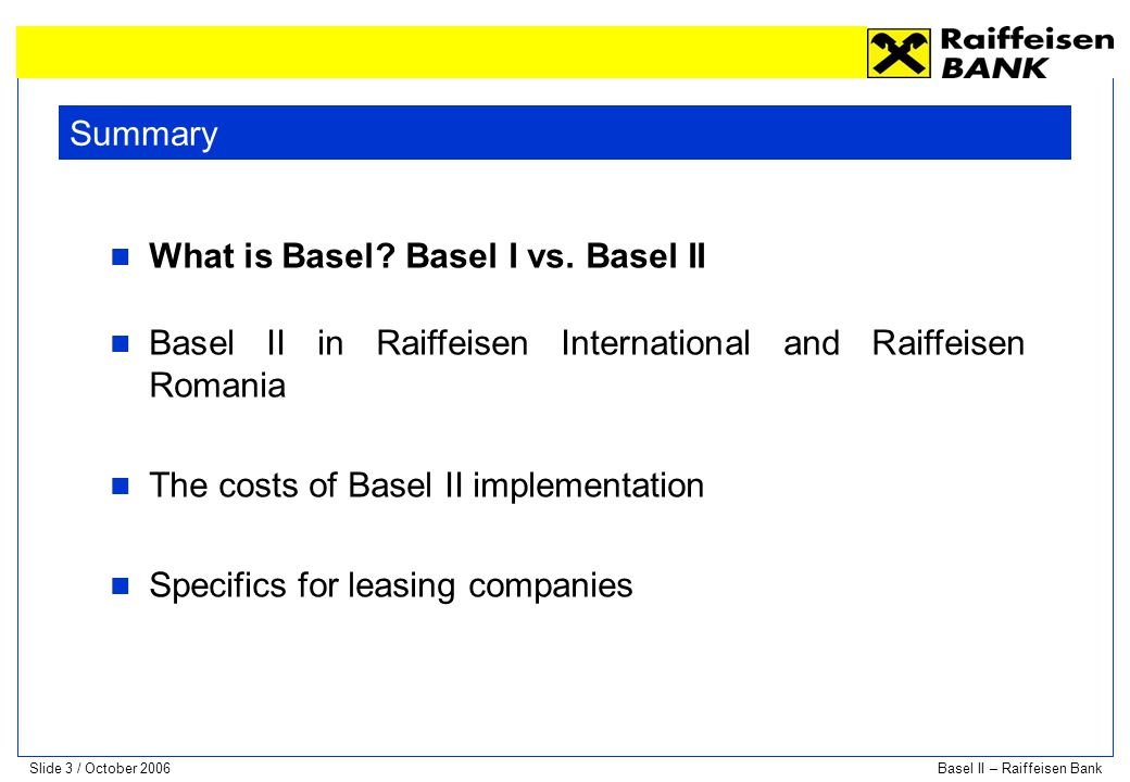 Slide 4 / October 2006Basel II – Raiffeisen Bank From Basel I to Basel II In 1988, the Basel Committee on Banking Supervision (BCBS), under the auspices of the Bank of International Settlements (BIS), in Basel, Switzerland, published a set of minimal capital requirements for banks.