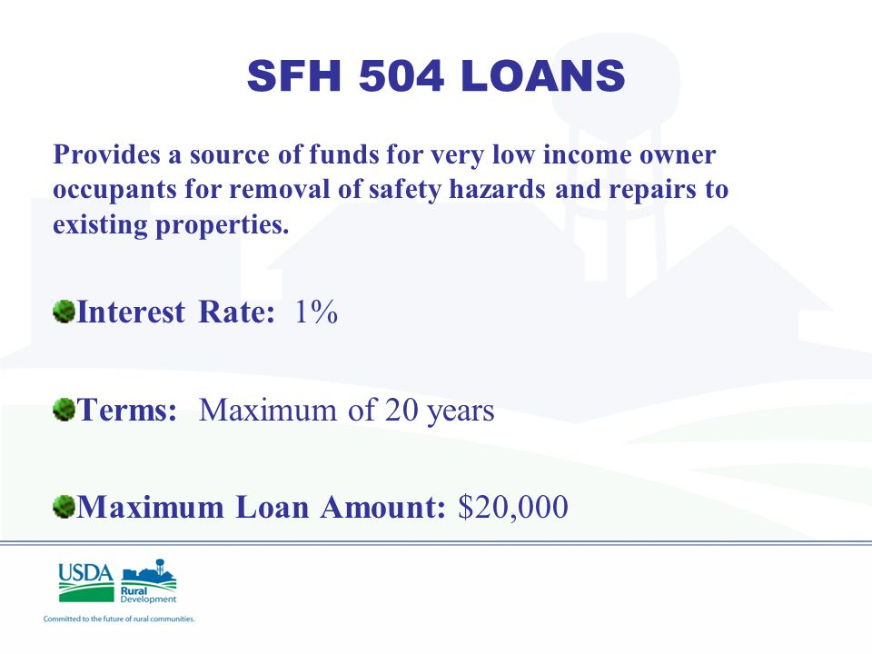 SFH 504 LOAN PROGRAM ($1.54 M) PURPOSE: To provide a source of funds for rural homeowners for the removal of safety hazards and repairs to existing pr