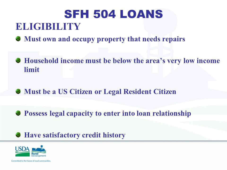 SFH 504 LOANS Provides a source of funds for very low income owner occupants for removal of safety hazards and repairs to existing properties. Interes