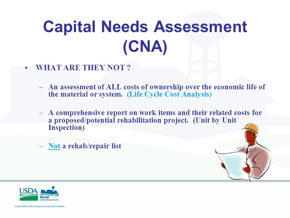 Capital Needs Assessment (CNA) WHAT ARE THEY ? –A snapshot in time useful for projecting reserves and a tool for financial planning. –A written report