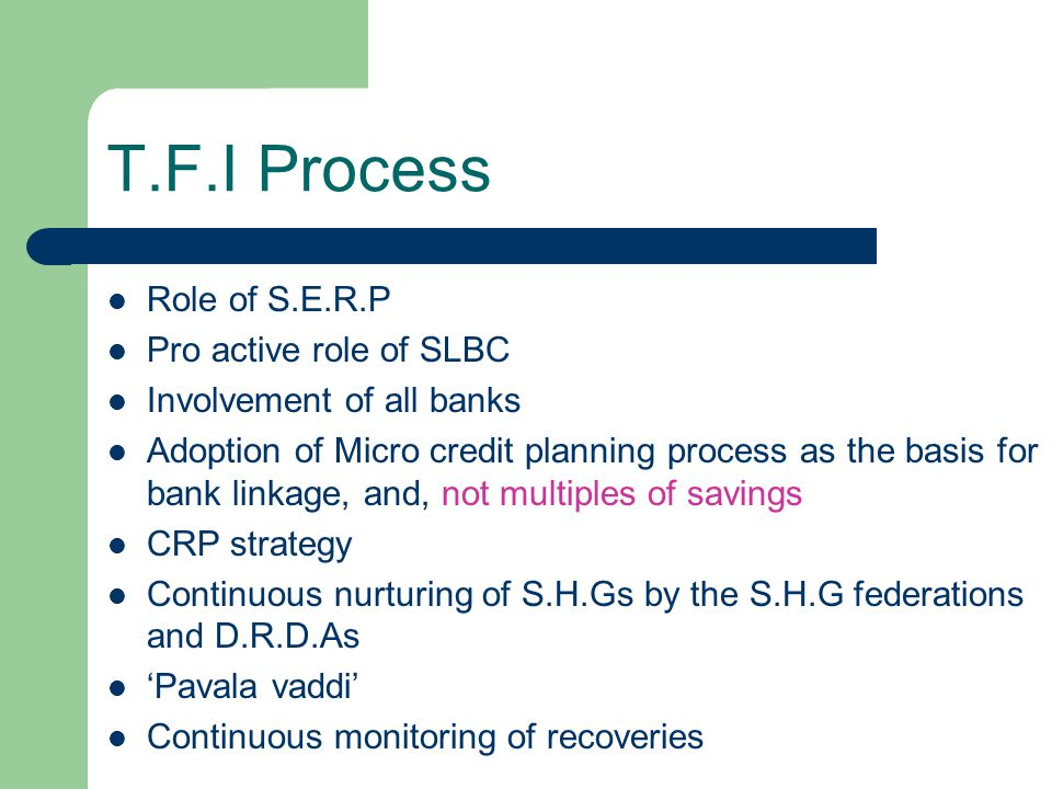 T.F.I Process Role of S.E.R.P Pro active role of SLBC Involvement of all banks Adoption of Micro credit planning process as the basis for bank linkage, and, not multiples of savings CRP strategy Continuous nurturing of S.H.Gs by the S.H.G federations and D.R.D.As Pavala vaddi Continuous monitoring of recoveries