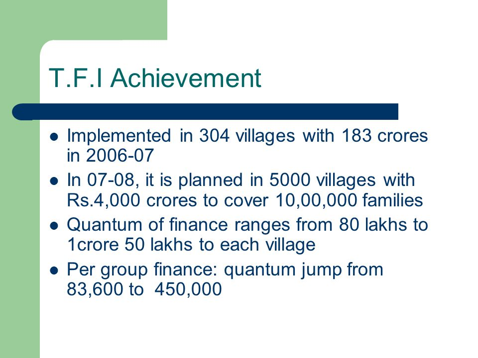 T.F.I Achievement Implemented in 304 villages with 183 crores in 2006-07 In 07-08, it is planned in 5000 villages with Rs.4,000 crores to cover 10,00,000 families Quantum of finance ranges from 80 lakhs to 1crore 50 lakhs to each village Per group finance: quantum jump from 83,600 to 450,000