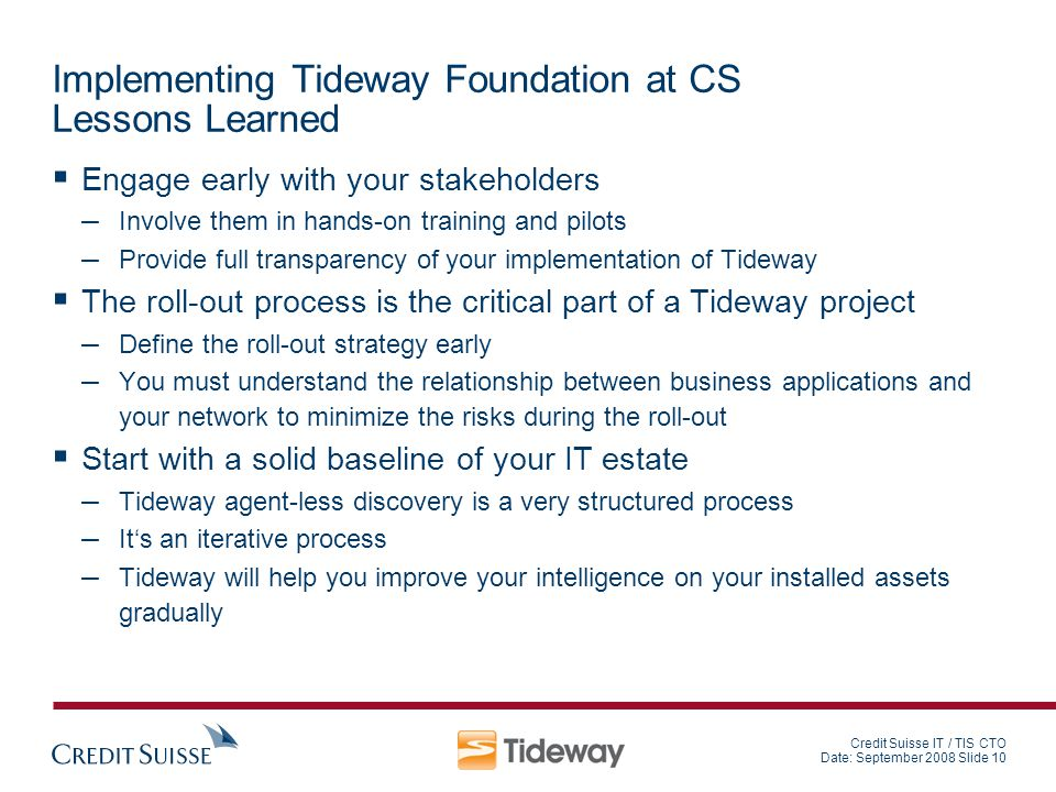 Credit Suisse IT / TIS CTO Date: September 2008 Slide 10 Implementing Tideway Foundation at CS Lessons Learned Engage early with your stakeholders – I