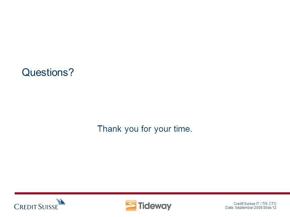 Credit Suisse IT / TIS CTO Date: September 2008 Slide 12 Questions? Thank you for your time.