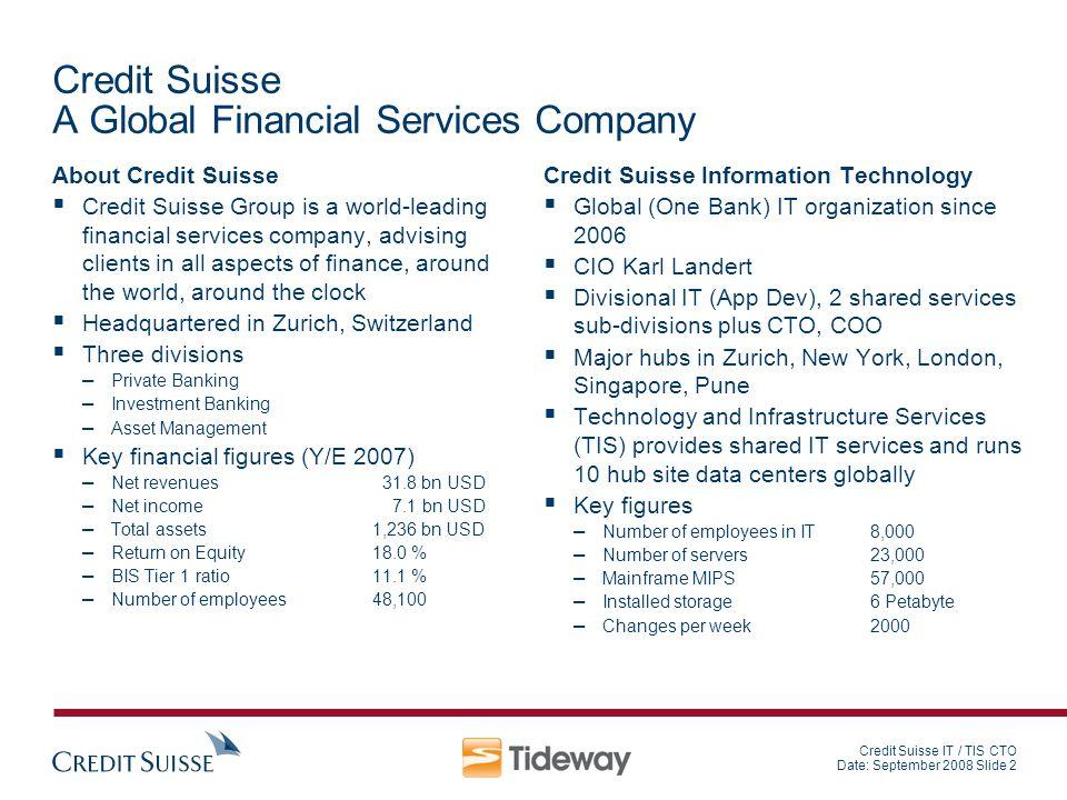Credit Suisse IT / TIS CTO Date: September 2008 Slide 2 Credit Suisse A Global Financial Services Company About Credit Suisse Credit Suisse Group is a