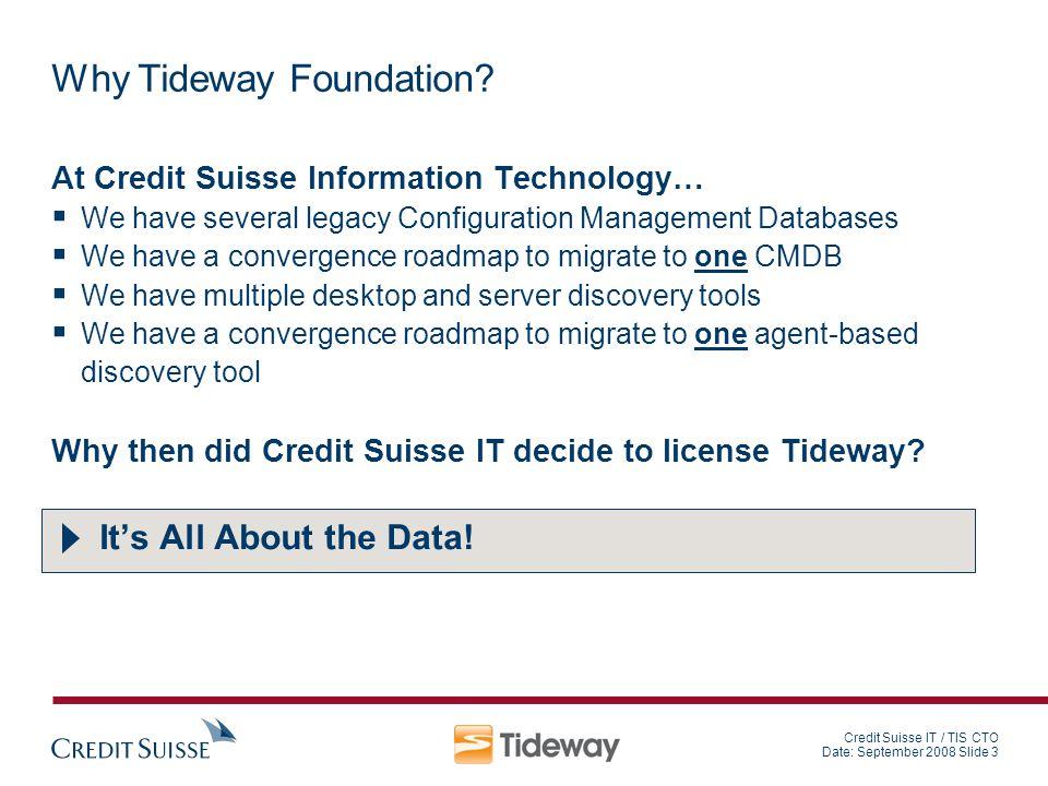 Credit Suisse IT / TIS CTO Date: September 2008 Slide 3 Why Tideway Foundation? At Credit Suisse Information Technology… We have several legacy Config