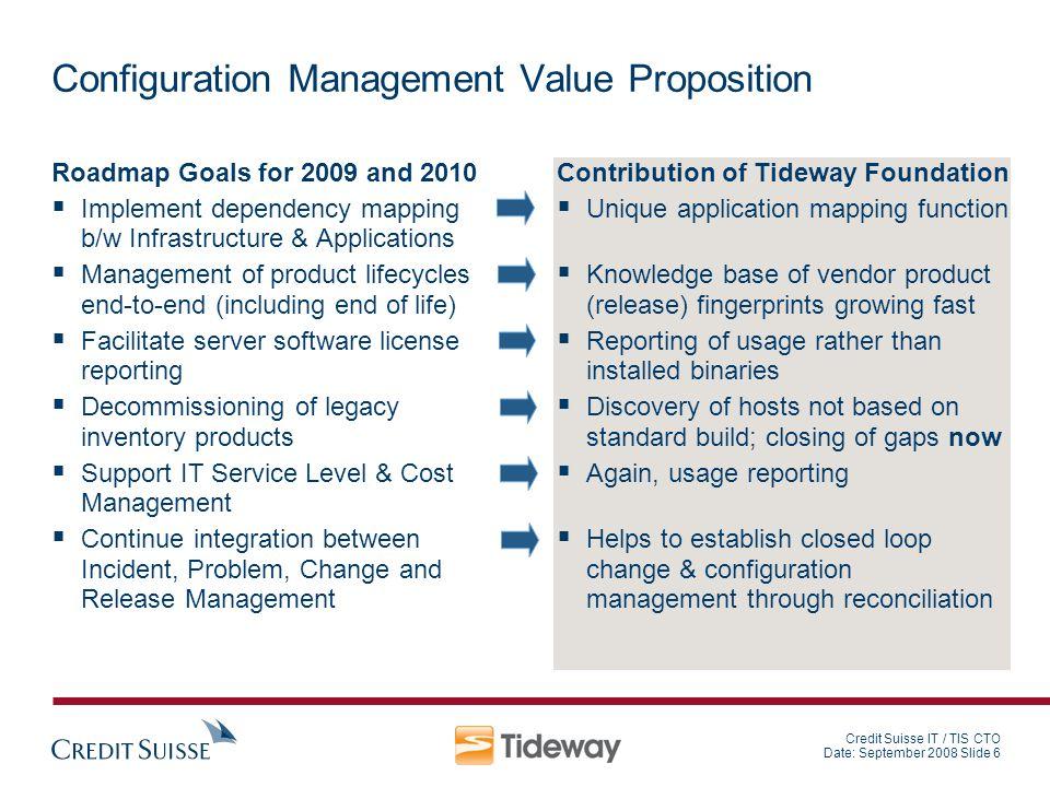 Credit Suisse IT / TIS CTO Date: September 2008 Slide 6 Configuration Management Value Proposition Roadmap Goals for 2009 and 2010 Implement dependenc