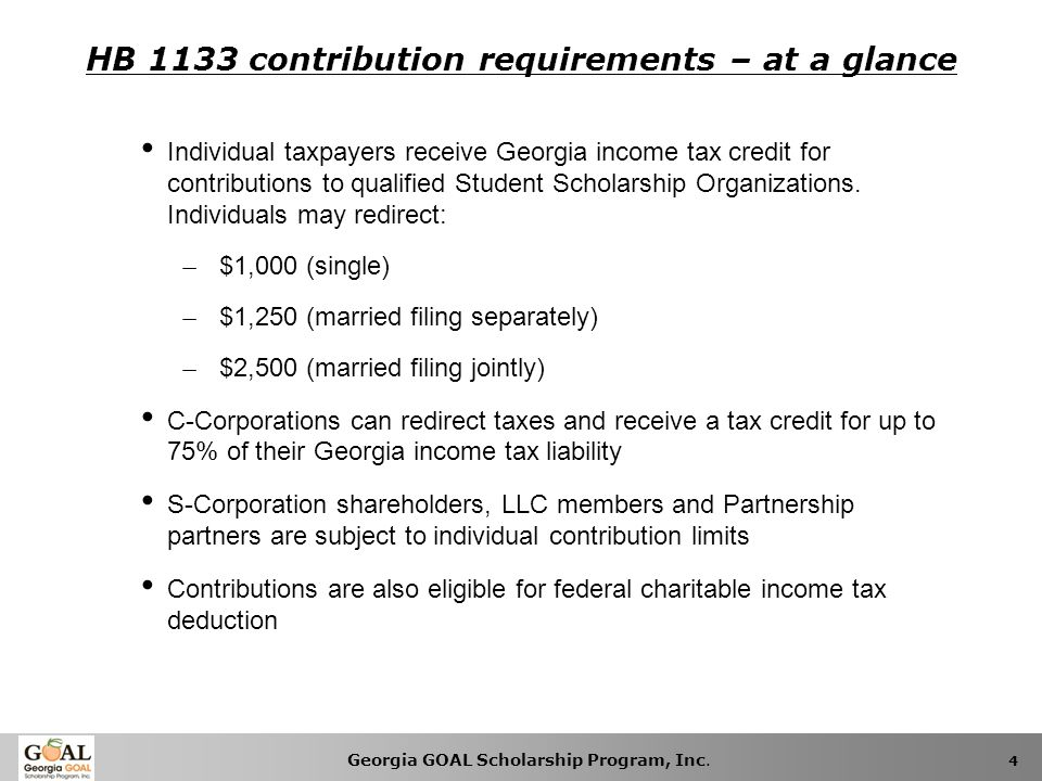 Georgia GOAL Scholarship Program, Inc. 4 HB 1133 contribution requirements – at a glance Individual taxpayers receive Georgia income tax credit for co