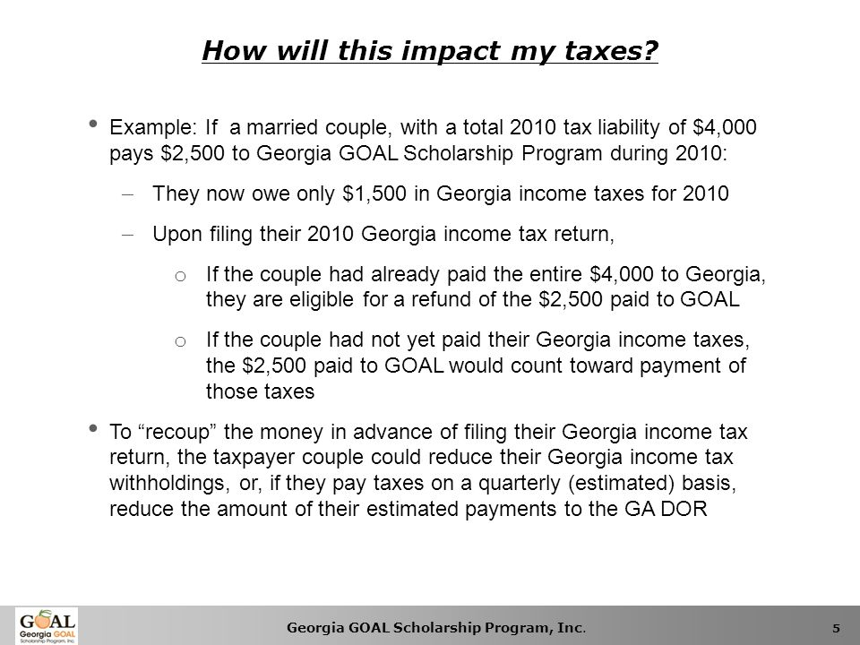 Georgia GOAL Scholarship Program, Inc. 5 How will this impact my taxes? Example: If a married couple, with a total 2010 tax liability of $4,000 pays $