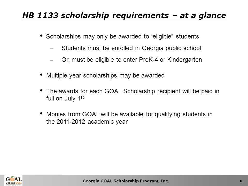 Georgia GOAL Scholarship Program, Inc. 8 HB 1133 scholarship requirements – at a glance Scholarships may only be awarded to eligible students ̶ Studen