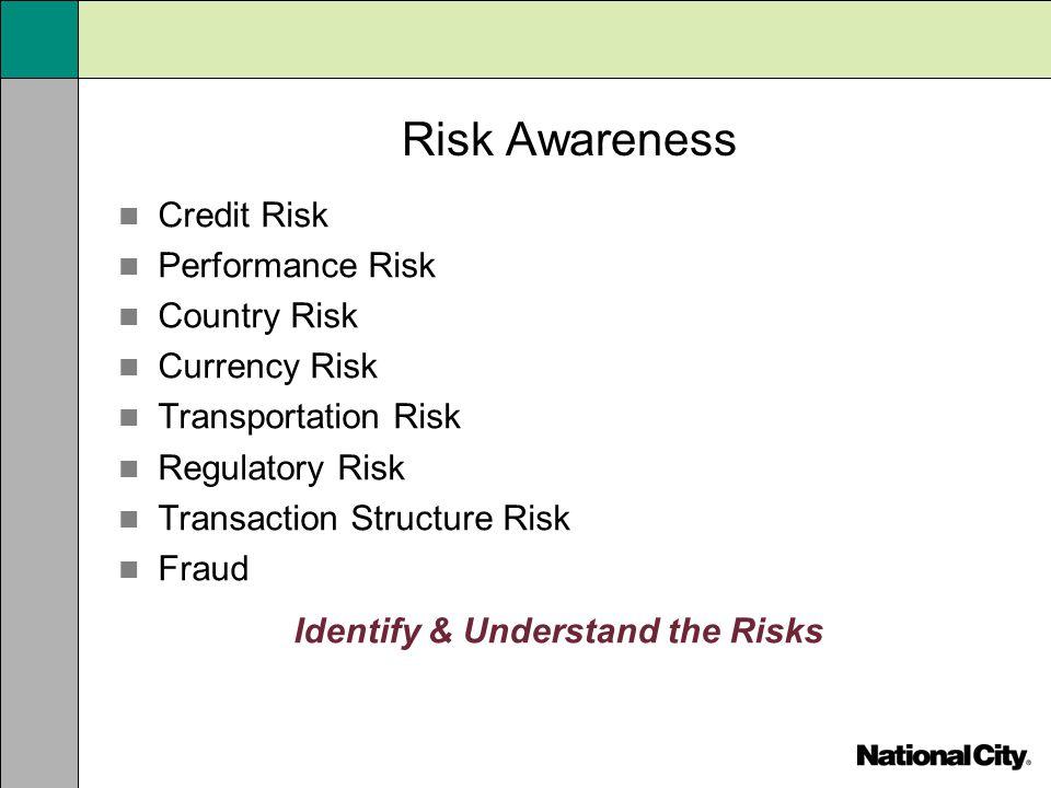 Risk Awareness Credit Risk Performance Risk Country Risk Currency Risk Transportation Risk Regulatory Risk Transaction Structure Risk Fraud Identify &