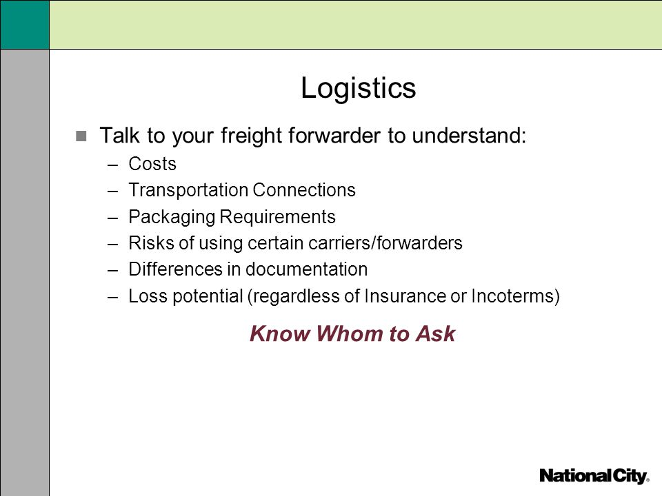 Logistics Talk to your freight forwarder to understand: –Costs –Transportation Connections –Packaging Requirements –Risks of using certain carriers/fo