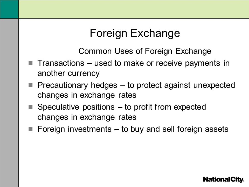 Foreign Exchange Common Uses of Foreign Exchange Transactions – used to make or receive payments in another currency Precautionary hedges – to protect