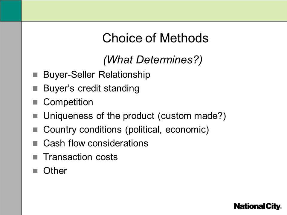 Choice of Methods (What Determines?) Buyer-Seller Relationship Buyers credit standing Competition Uniqueness of the product (custom made?) Country con