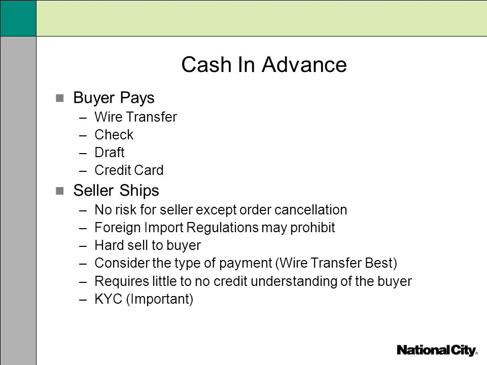 Cash In Advance Buyer Pays –Wire Transfer –Check –Draft –Credit Card Seller Ships –No risk for seller except order cancellation –Foreign Import Regula