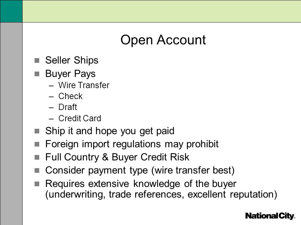 Open Account Seller Ships Buyer Pays –Wire Transfer –Check –Draft –Credit Card Ship it and hope you get paid Foreign import regulations may prohibit F