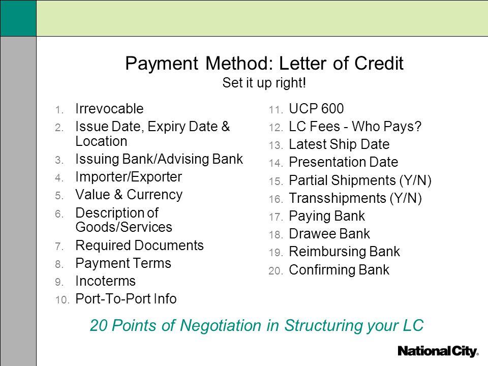 Payment Method: Letter of Credit Set it up right! 1. Irrevocable 2. Issue Date, Expiry Date & Location 3. Issuing Bank/Advising Bank 4. Importer/Expor
