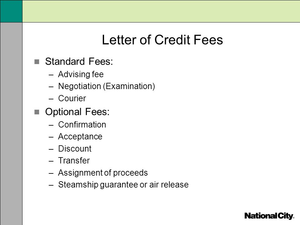 Letter of Credit Fees Standard Fees: –Advising fee –Negotiation (Examination) –Courier Optional Fees: –Confirmation –Acceptance –Discount –Transfer –A