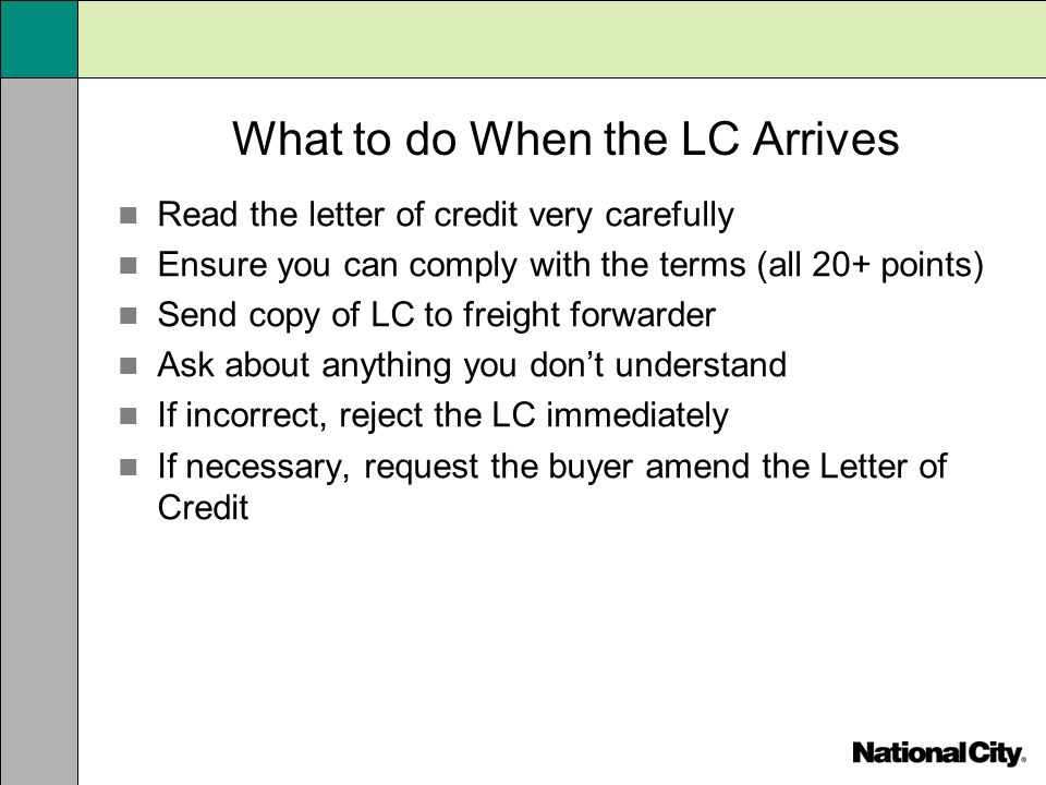 What to do When the LC Arrives Read the letter of credit very carefully Ensure you can comply with the terms (all 20+ points) Send copy of LC to freig
