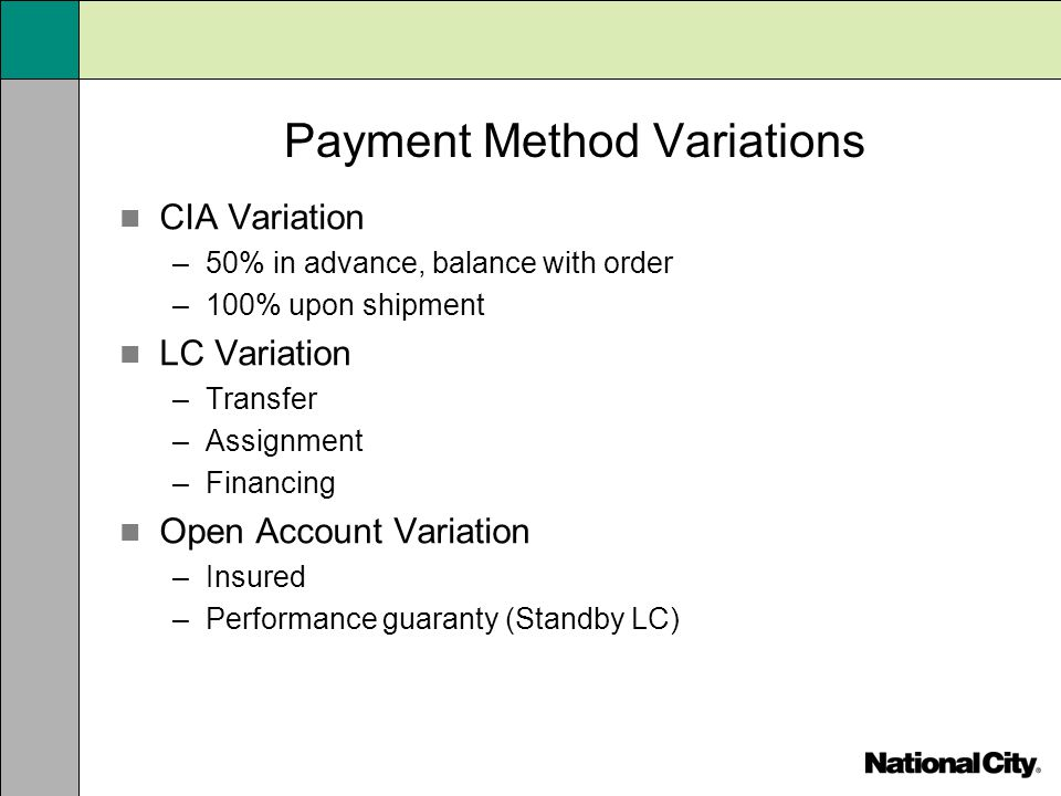 Payment Method Variations CIA Variation –50% in advance, balance with order –100% upon shipment LC Variation –Transfer –Assignment –Financing Open Acc