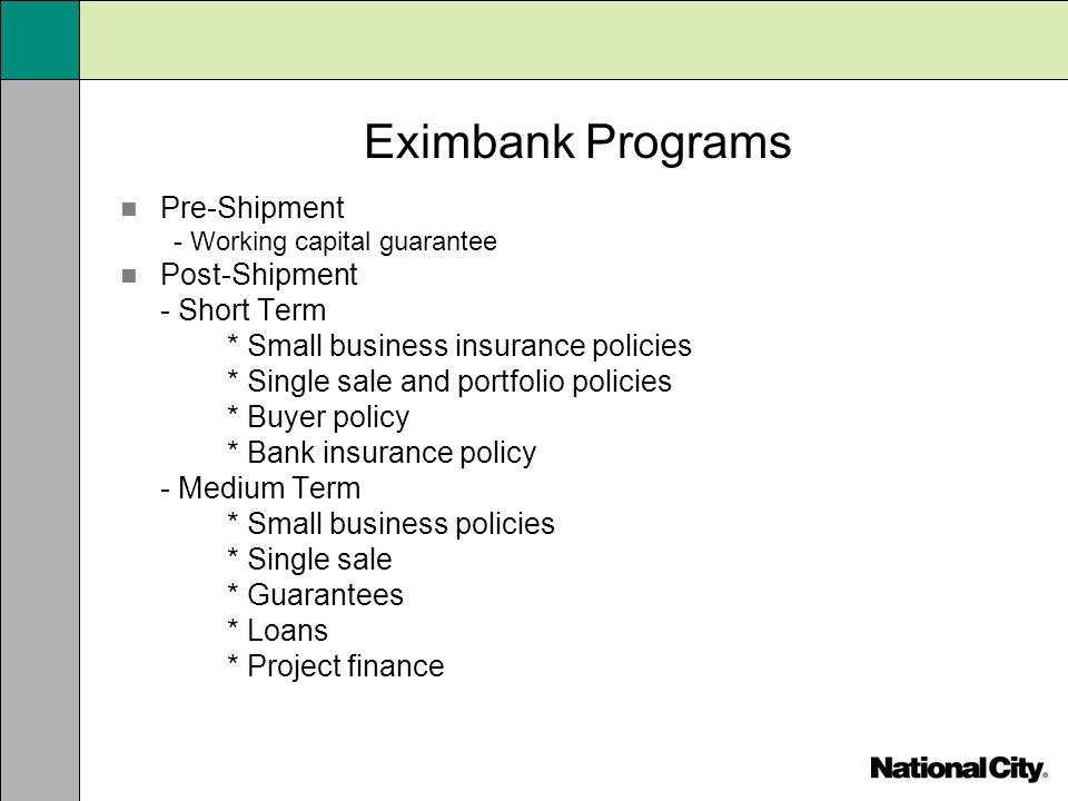 Eximbank Programs Pre-Shipment - Working capital guarantee Post-Shipment - Short Term * Small business insurance policies * Single sale and portfolio