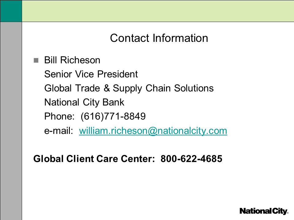 Contact Information Bill Richeson Senior Vice President Global Trade & Supply Chain Solutions National City Bank Phone: (616)771-8849 e-mail: william.