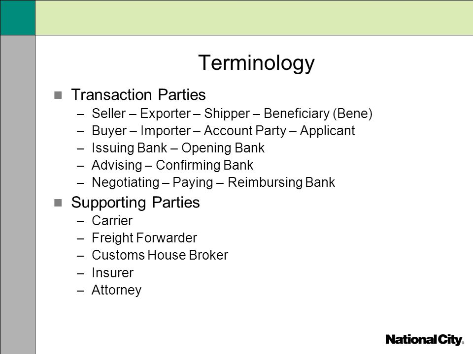 Terminology Transaction Parties –Seller – Exporter – Shipper – Beneficiary (Bene) –Buyer – Importer – Account Party – Applicant –Issuing Bank – Openin