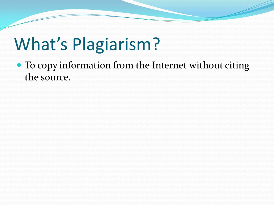 Whats Plagiarism? To copy information from the Internet without citing the source.